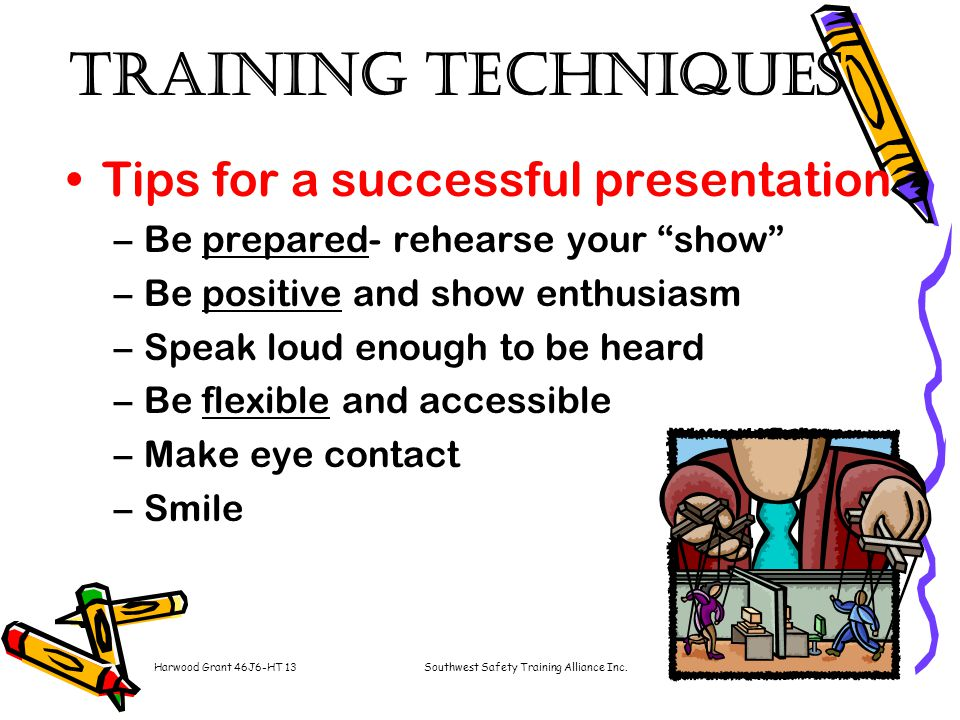 Harwood Grant 46J6-HT 13Southwest Safety Training Alliance Inc.8 Training Techniques Tips for a successful presentation –Be prepared- rehearse your show –Be positive and show enthusiasm –Speak loud enough to be heard –Be flexible and accessible –Make eye contact –Smile
