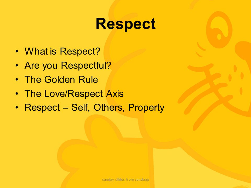 Respect What is Respect? Are you Respectful? The Golden Rule The Love/Respect Axis Respect – Self, Others, Property sunday slides from sandeep
