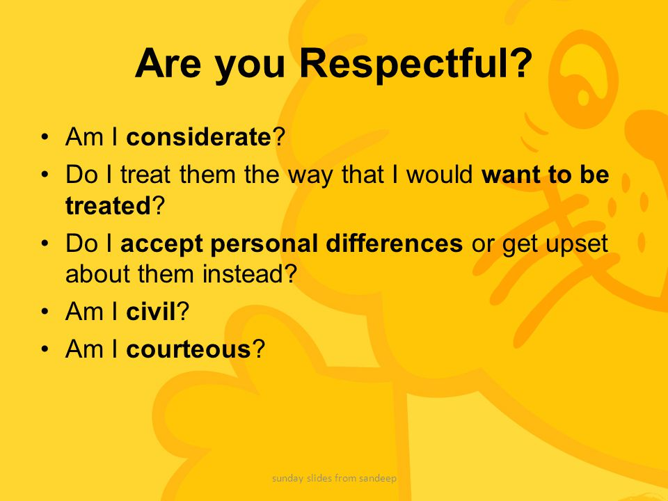 Are you Respectful? Am I considerate? Do I treat them the way that I would want to be treated? Do I accept personal differences or get upset about the