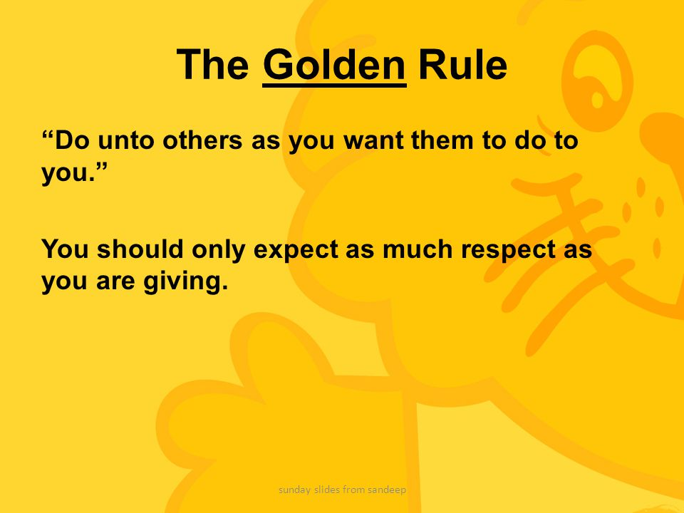"""The Golden Rule """"Do unto others as you want them to do to you."""" You should only expect as much respect as you are giving. sunday slides from sandeep"""