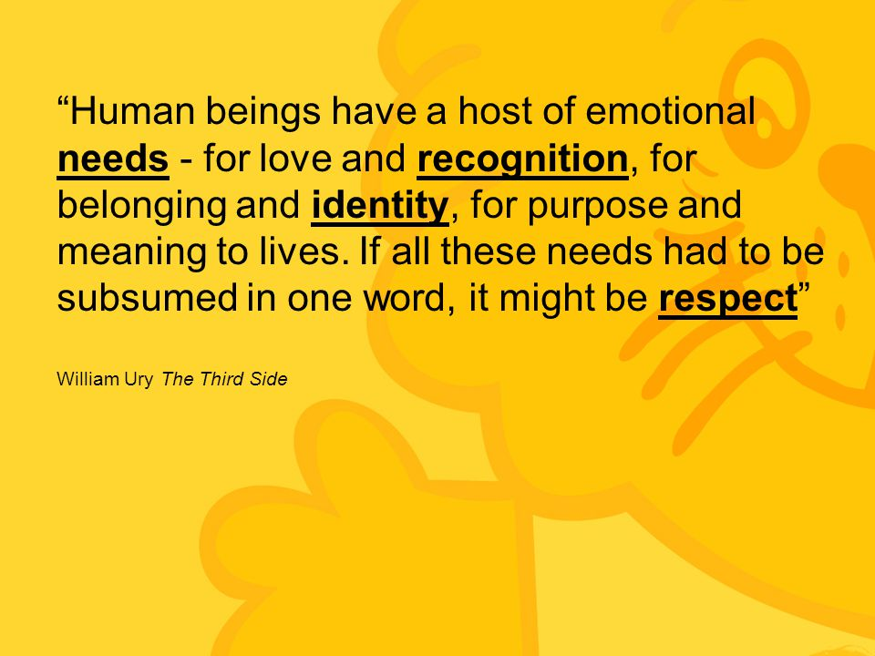 """""""Human beings have a host of emotional needs - for love and recognition, for belonging and identity, for purpose and meaning to lives. If all these ne"""