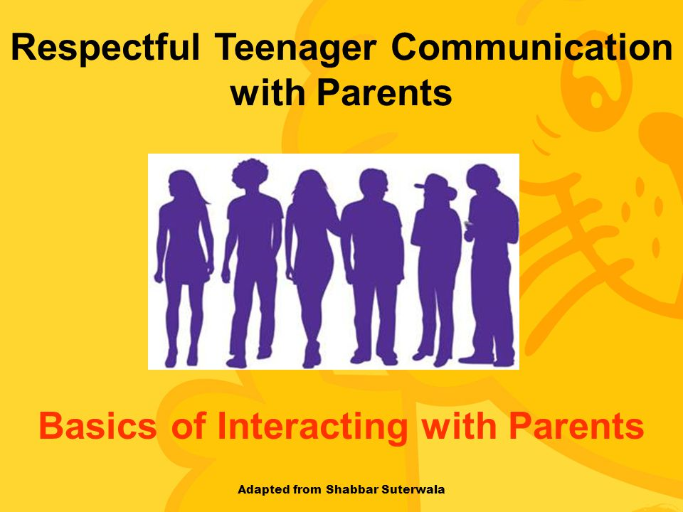 Respectful Teenager Communication with Parents Basics of Interacting with Parents Adapted from Shabbar Suterwala