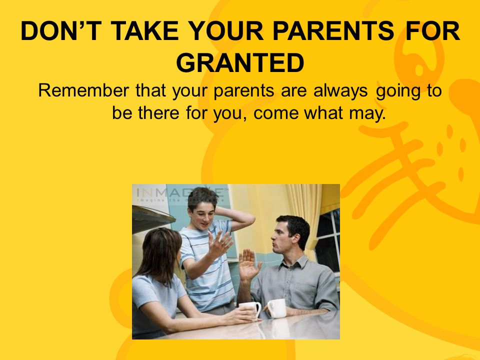 DON'T TAKE YOUR PARENTS FOR GRANTED Remember that your parents are always going to be there for you, come what may.