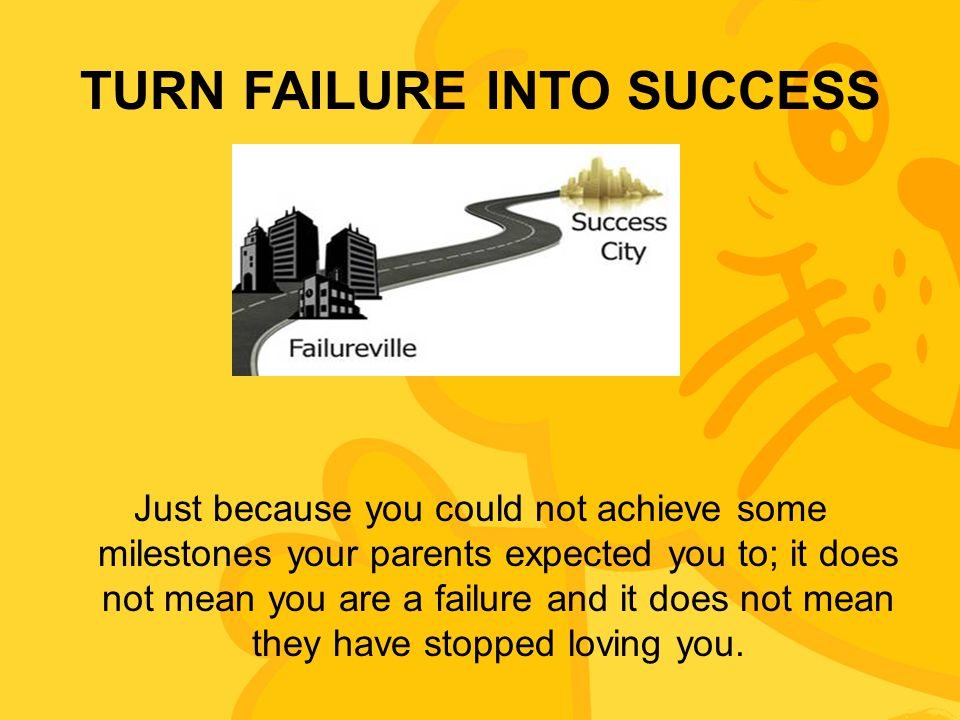 TURN FAILURE INTO SUCCESS Just because you could not achieve some milestones your parents expected you to; it does not mean you are a failure and it d