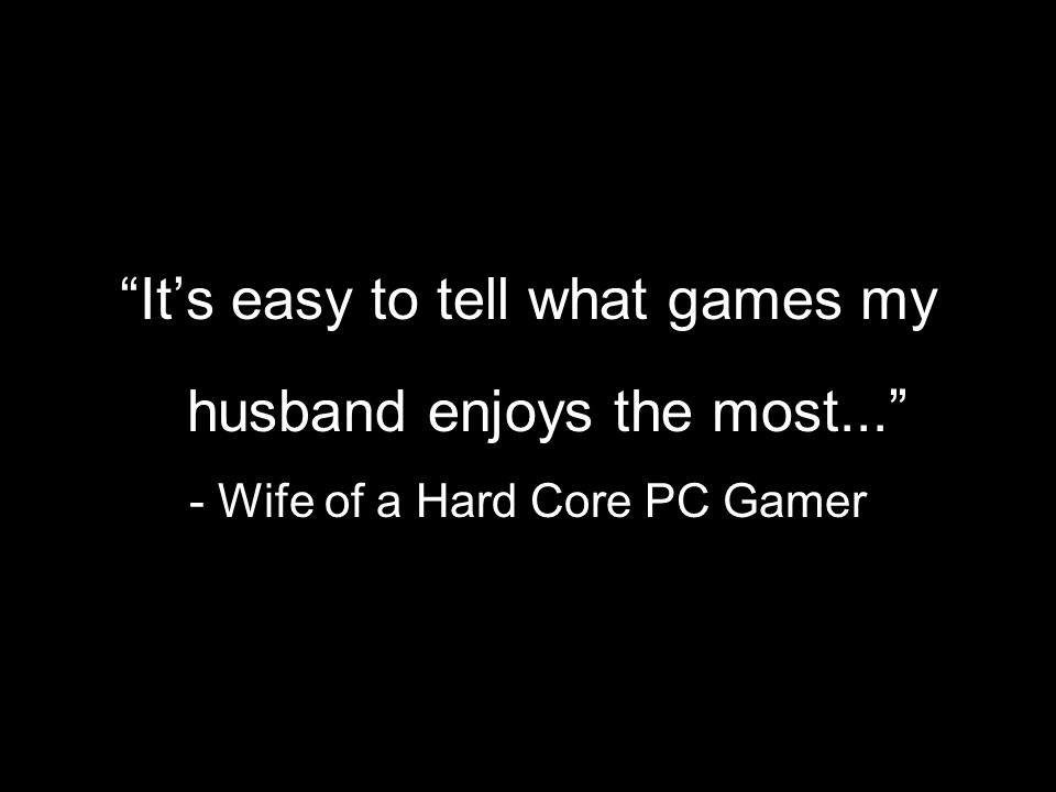 It's easy to tell what games my husband enjoys the most... - Wife of a Hard Core PC Gamer