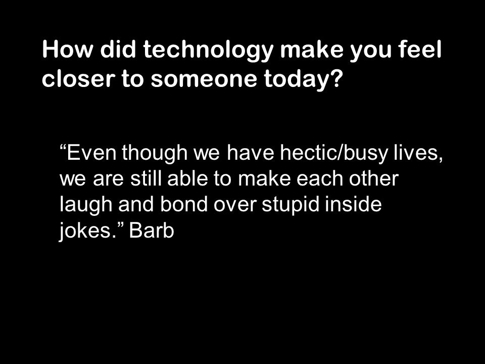 How did technology make you feel closer to someone today.