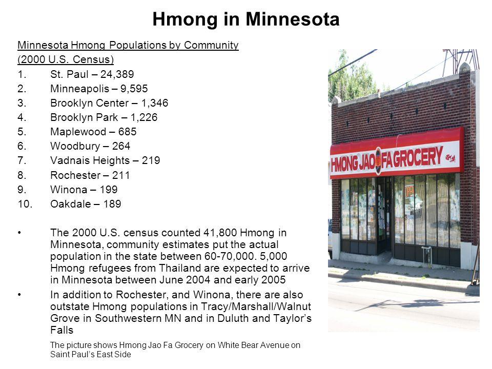 Hmong in Minnesota Minnesota Hmong Populations by Community (2000 U.S. Census) 1.St. Paul – 24,389 2.Minneapolis – 9,595 3.Brooklyn Center – 1,346 4.B