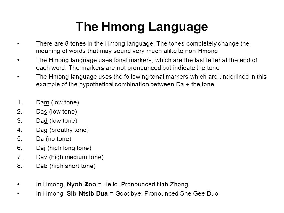 The Hmong Language There are 8 tones in the Hmong language. The tones completely change the meaning of words that may sound very much alike to non-Hmo