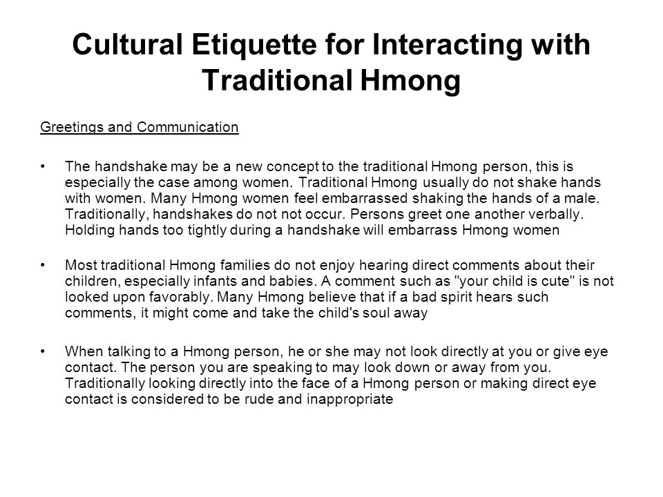 Cultural Etiquette for Interacting with Traditional Hmong Greetings and Communication The handshake may be a new concept to the traditional Hmong pers