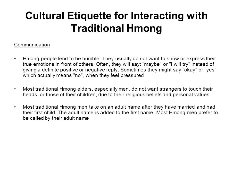 Cultural Etiquette for Interacting with Traditional Hmong Communication Hmong people tend to be humble. They usually do not want to show or express th