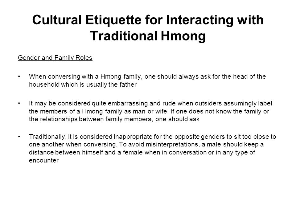 Cultural Etiquette for Interacting with Traditional Hmong Gender and Family Roles When conversing with a Hmong family, one should always ask for the h