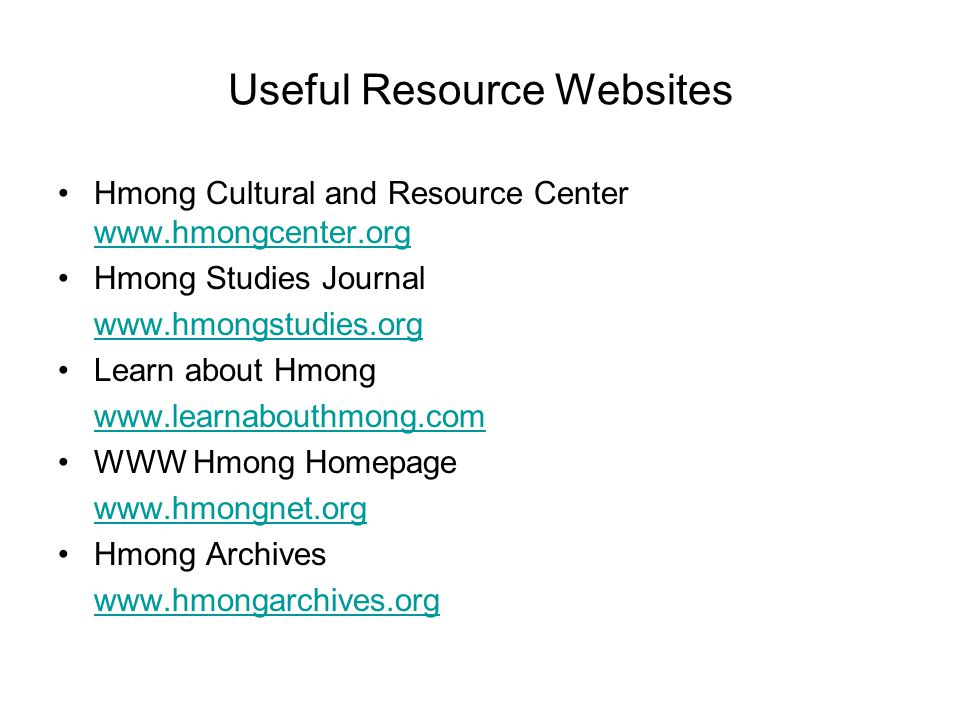 Useful Resource Websites Hmong Cultural and Resource Center www.hmongcenter.org www.hmongcenter.org Hmong Studies Journal www.hmongstudies.org Learn a