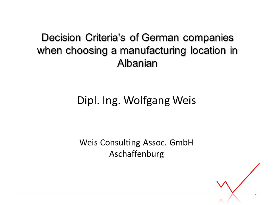 Dipl. Ing. Wolfgang Weis Weis Consulting Assoc. GmbH Aschaffenburg 1 Decision Criteria's of German companies when choosing a manufacturing location in