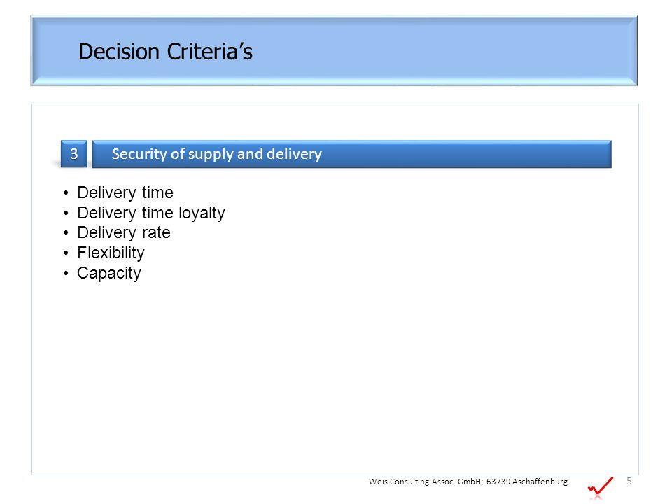 Decision Criteria's 5 Weis Consulting Assoc. GmbH; 63739 Aschaffenburg Delivery time Delivery time loyalty Delivery rate Flexibility Capacity Security