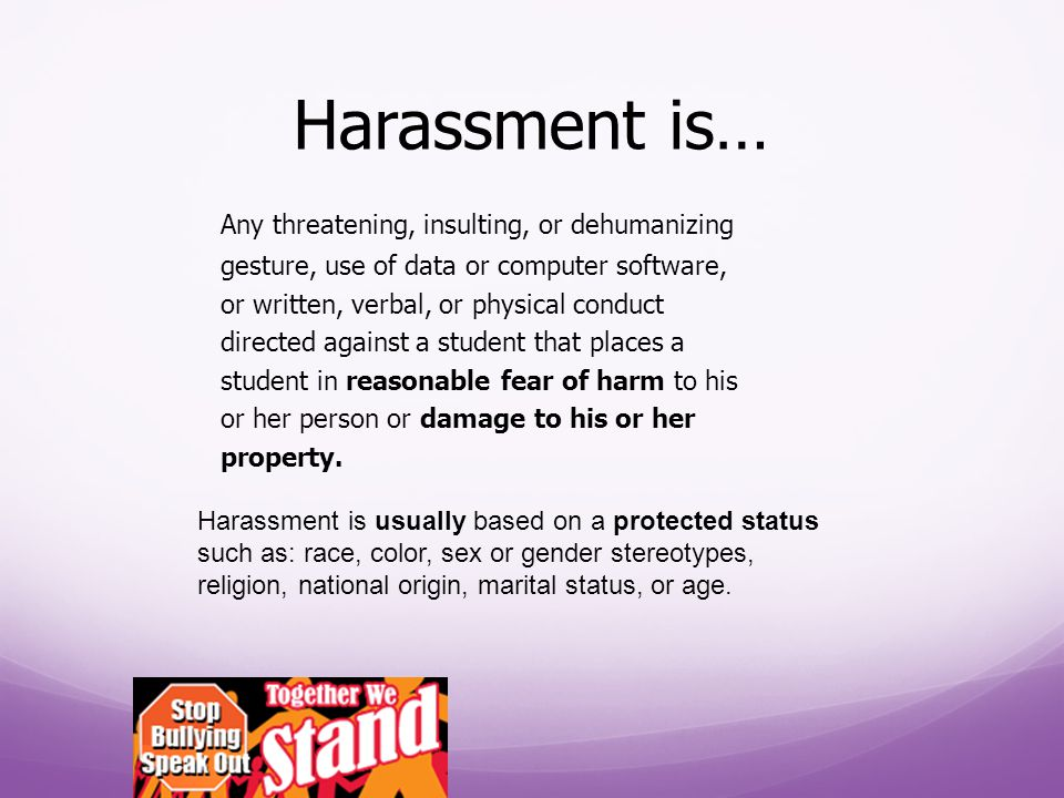 Harassment is… Any threatening, insulting, or dehumanizing gesture, use of data or computer software, or written, verbal, or physical conduct directed