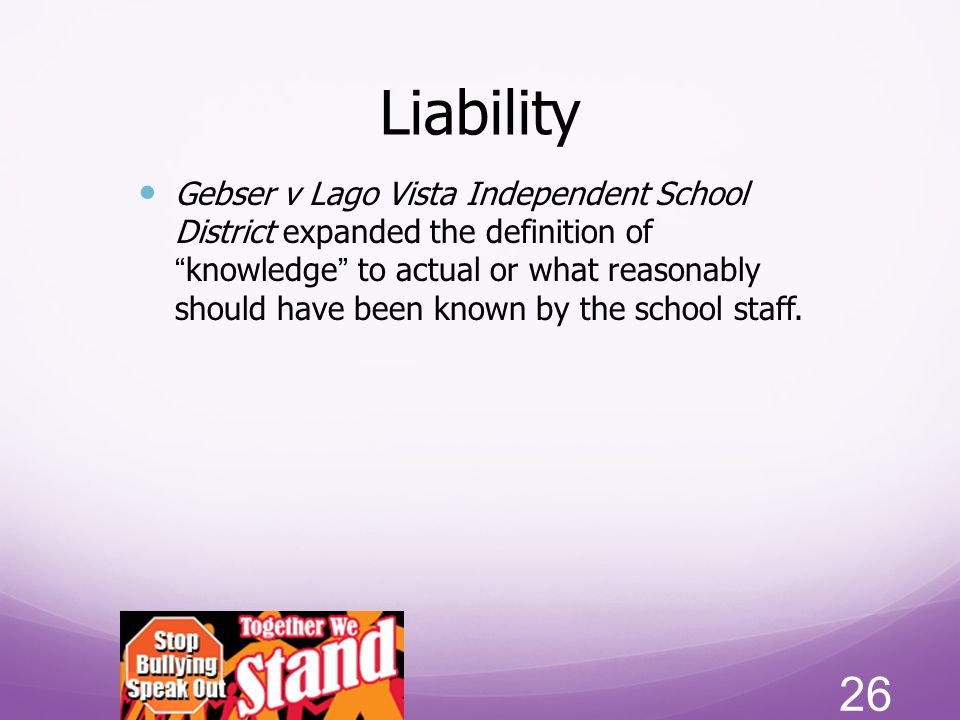 """Liability Gebser v Lago Vista Independent School District expanded the definition of """"knowledge"""" to actual or what reasonably should have been known b"""