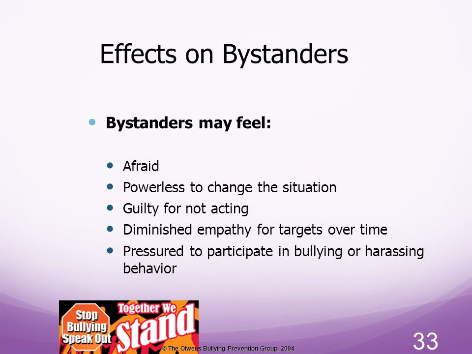 Effects on Bystanders 33 Bystanders may feel: Afraid Powerless to change the situation Guilty for not acting Diminished empathy for targets over time