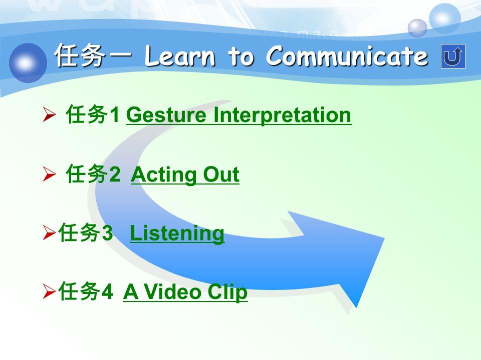 任务一 Learn to Communicate  任务 2 Acting Out 任务 2 Acting Out  任务 3 Listening 任务 3 Listening  任务 4 A Video Clip 任务 4 A Video Clip  任务 1 Gesture Interpretation 任务 1 Gesture Interpretation