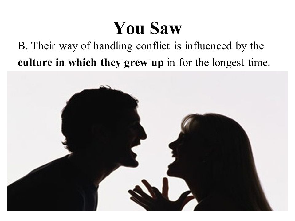 You Saw B. Their way of handling conflict is influenced by the culture in which they grew up in for the longest time.