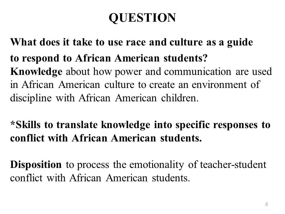 6 QUESTION What does it take to use race and culture as a guide to respond to African American students? Knowledge about how power and communication a