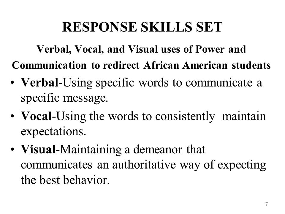 7 RESPONSE SKILLS SET Verbal, Vocal, and Visual uses of Power and Communication to redirect African American students Verbal-Using specific words to c