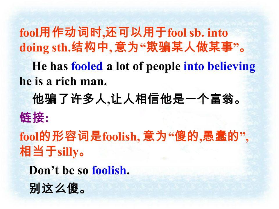 fool 用作动词时, 还可以用于 fool sb. into doing sth.