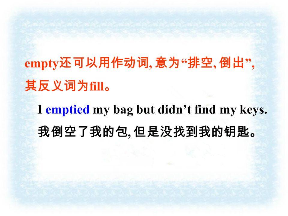 empty 还可以用作动词, 意为 排空, 倒出 , 其反义词为 fill 。 I emptied my bag but didn't find my keys.