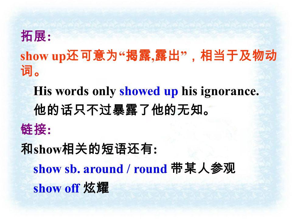 拓展 : show up 还可意为 揭露, 露出 ,相当于及物动 词。 His words only showed up his ignorance.