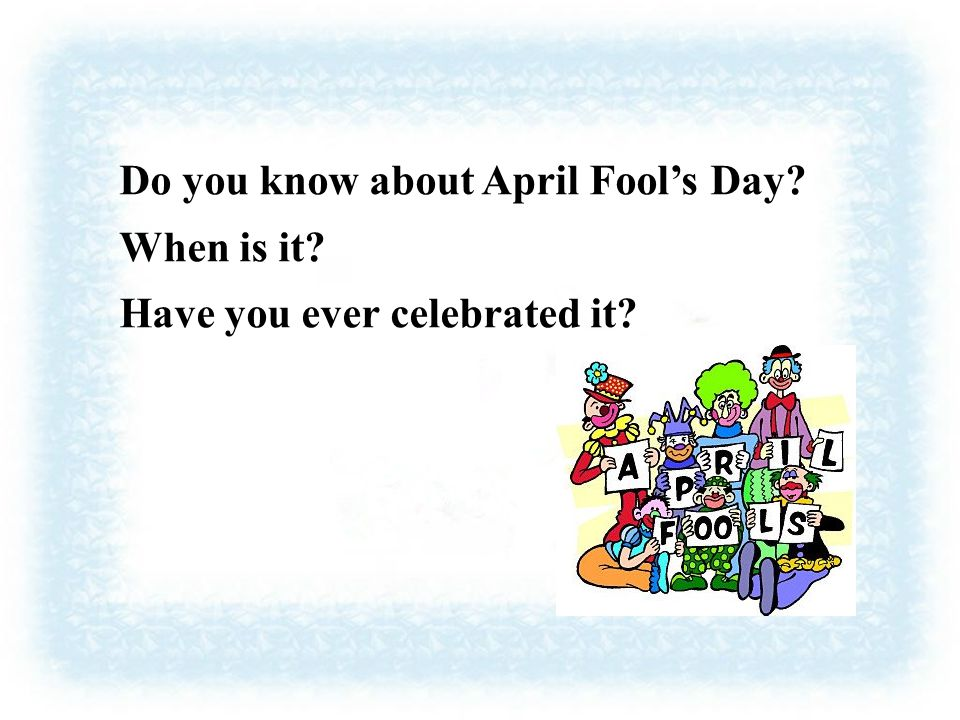 Do you know about April Fool's Day When is it Have you ever celebrated it