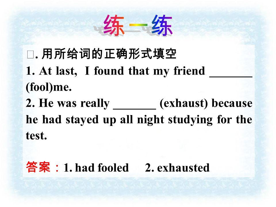 Ⅰ. 用所给词的正确形式填空 1. At last, I found that my friend _______ (fool)me.