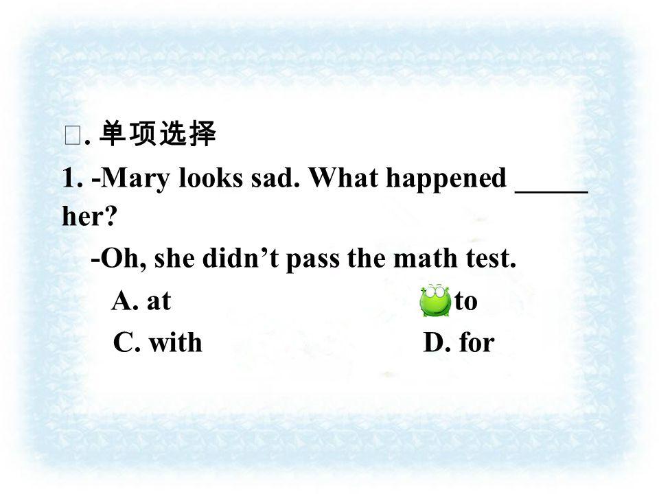 Ⅱ. 单项选择 1. -Mary looks sad. What happened _____ her.