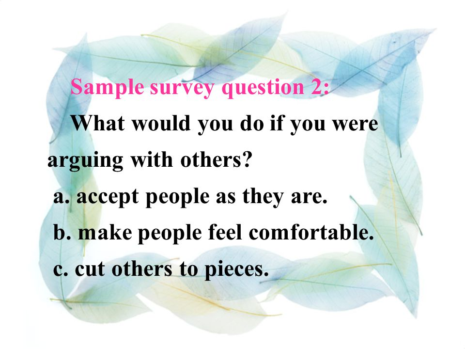 Sample survey question 1: If a friend said something bad about you, would you… a. Talk to the friend right away? b. Say nothing? c. Think about what h