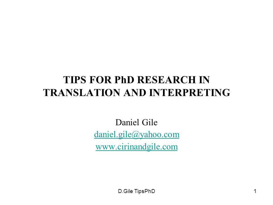 D.Gile TipsPhD1 TIPS FOR PhD RESEARCH IN TRANSLATION AND INTERPRETING Daniel Gile daniel.gile@yahoo.com www.cirinandgile.com