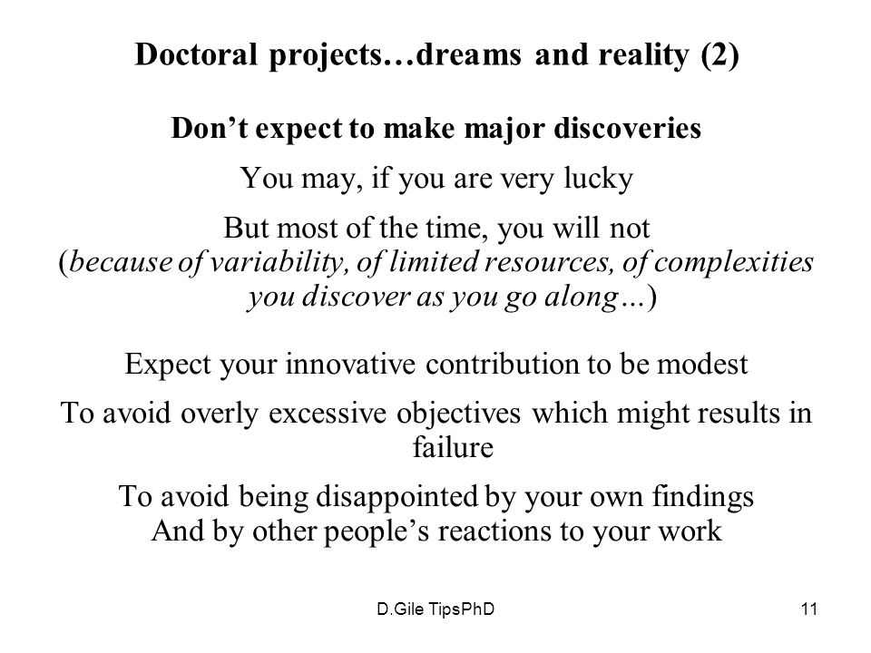 D.Gile TipsPhD11 Doctoral projects…dreams and reality (2) Don't expect to make major discoveries You may, if you are very lucky But most of the time, you will not (because of variability, of limited resources, of complexities you discover as you go along…) Expect your innovative contribution to be modest To avoid overly excessive objectives which might results in failure To avoid being disappointed by your own findings And by other people's reactions to your work