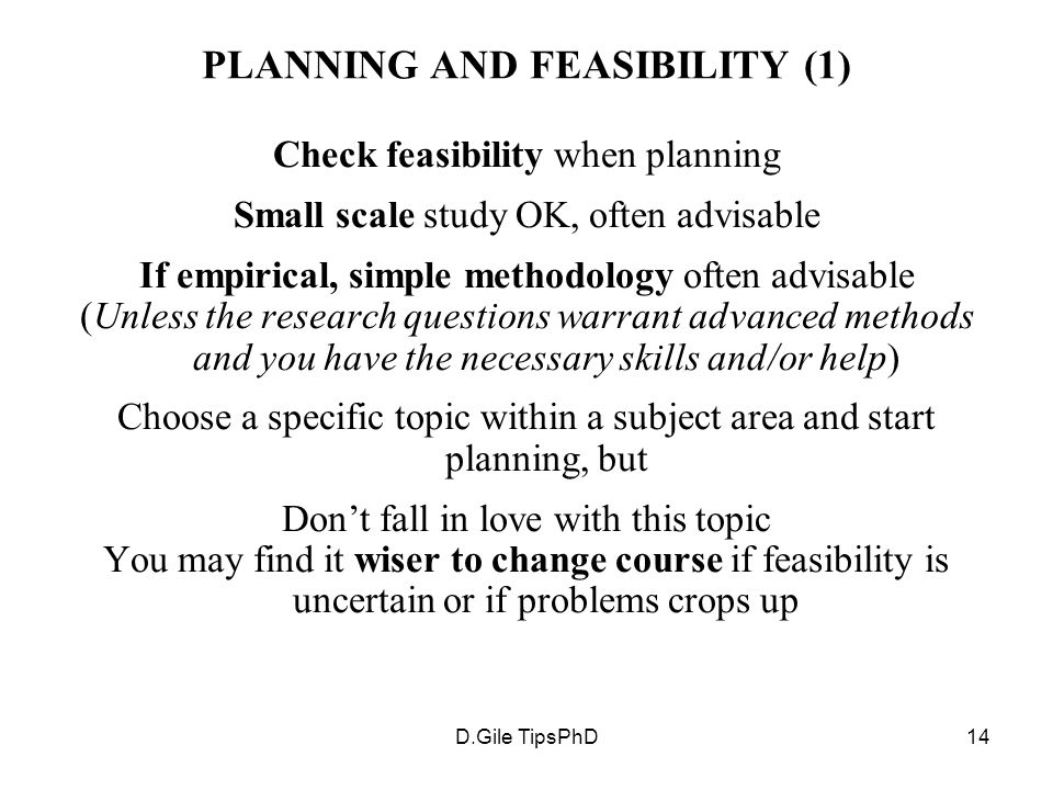 D.Gile TipsPhD14 PLANNING AND FEASIBILITY (1) Check feasibility when planning Small scale study OK, often advisable If empirical, simple methodology o