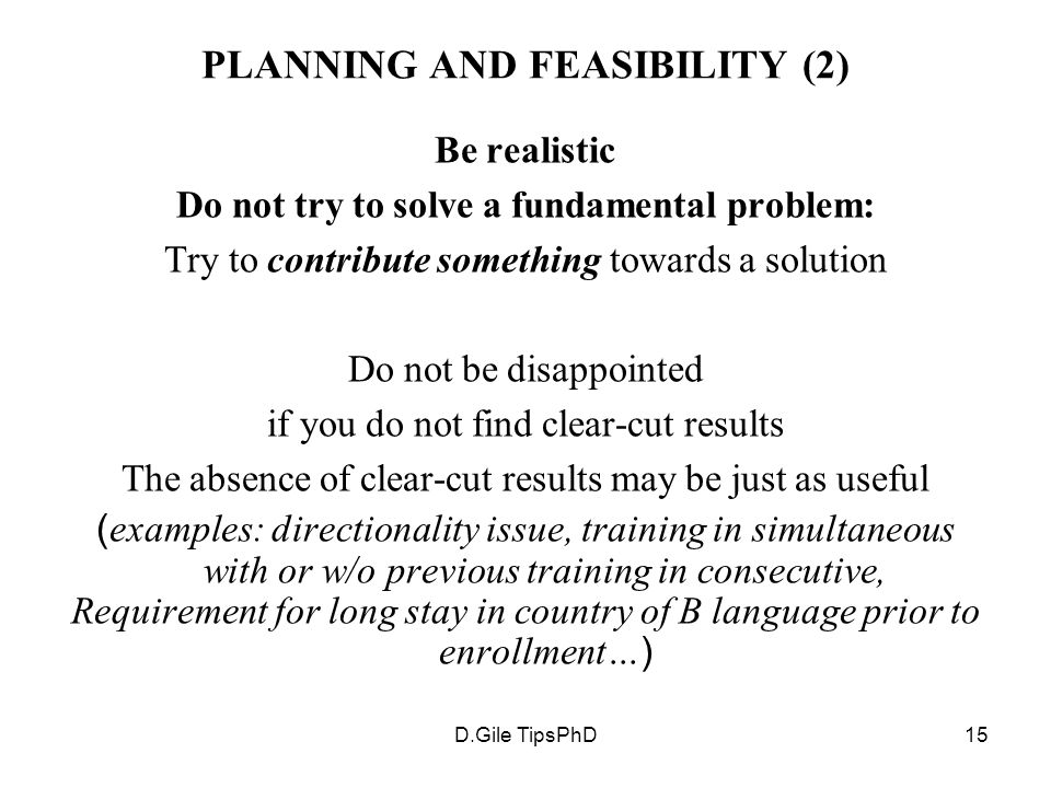 D.Gile TipsPhD15 PLANNING AND FEASIBILITY (2) Be realistic Do not try to solve a fundamental problem: Try to contribute something towards a solution Do not be disappointed if you do not find clear-cut results The absence of clear-cut results may be just as useful ( examples: directionality issue, training in simultaneous with or w/o previous training in consecutive, Requirement for long stay in country of B language prior to enrollment… )