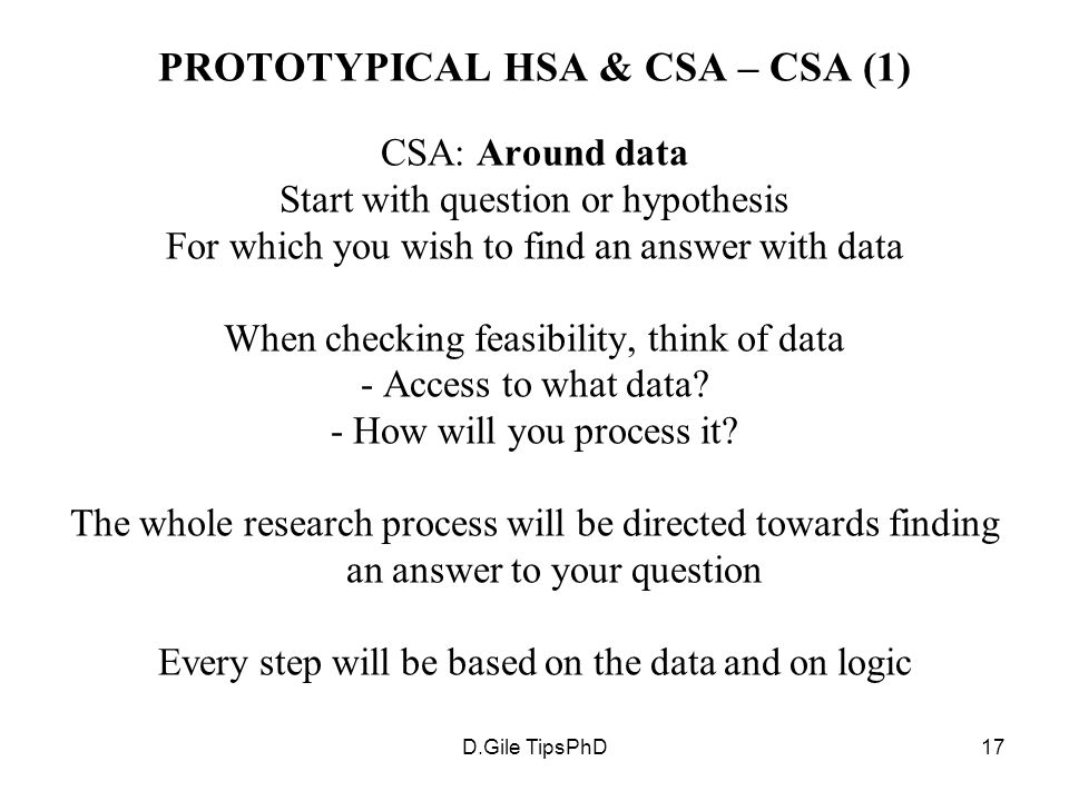 D.Gile TipsPhD17 PROTOTYPICAL HSA & CSA – CSA (1) CSA: Around data Start with question or hypothesis For which you wish to find an answer with data Wh