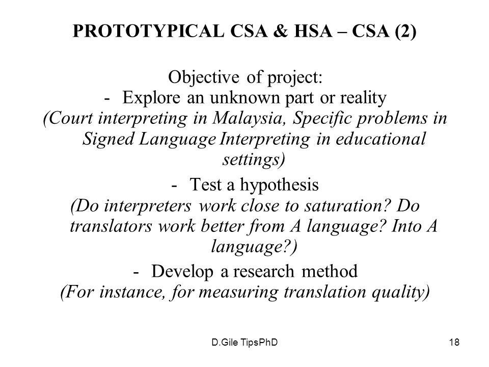 D.Gile TipsPhD18 PROTOTYPICAL CSA & HSA – CSA (2) Objective of project: -Explore an unknown part or reality (Court interpreting in Malaysia, Specific