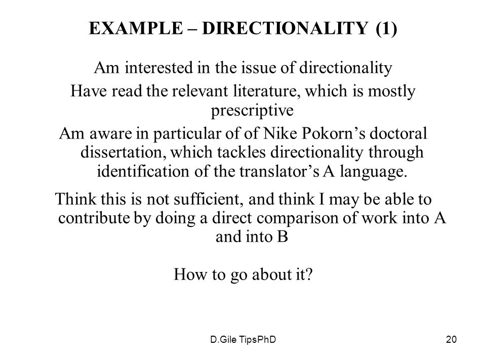 D.Gile TipsPhD20 EXAMPLE – DIRECTIONALITY (1) Am interested in the issue of directionality Have read the relevant literature, which is mostly prescriptive Am aware in particular of of Nike Pokorn's doctoral dissertation, which tackles directionality through identification of the translator's A language.
