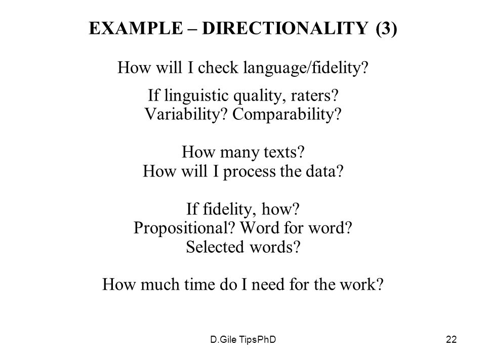 D.Gile TipsPhD22 EXAMPLE – DIRECTIONALITY (3) How will I check language/fidelity? If linguistic quality, raters? Variability? Comparability? How many