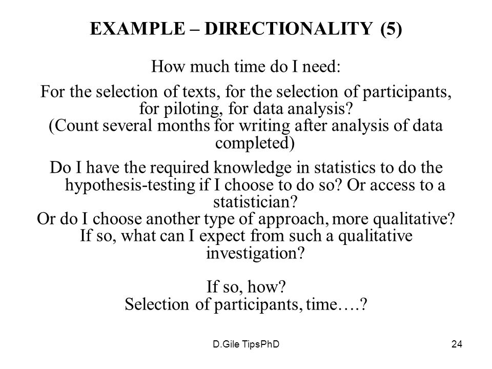 D.Gile TipsPhD24 EXAMPLE – DIRECTIONALITY (5) How much time do I need: For the selection of texts, for the selection of participants, for piloting, for data analysis.