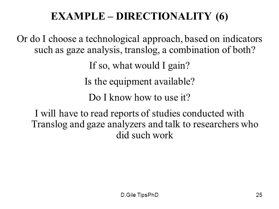 D.Gile TipsPhD25 EXAMPLE – DIRECTIONALITY (6) Or do I choose a technological approach, based on indicators such as gaze analysis, translog, a combination of both.