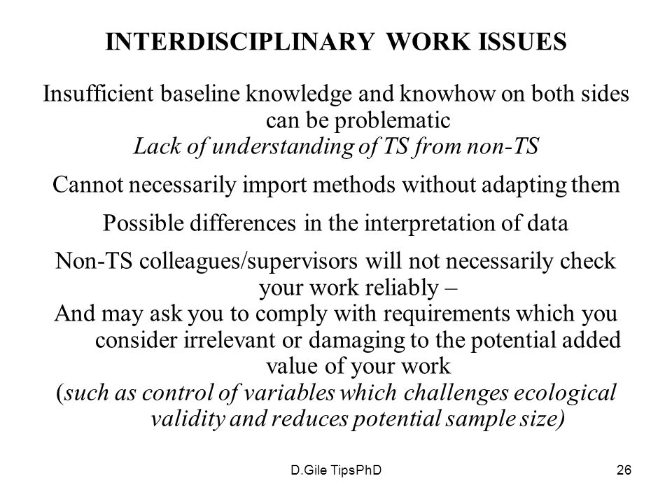 D.Gile TipsPhD26 INTERDISCIPLINARY WORK ISSUES Insufficient baseline knowledge and knowhow on both sides can be problematic Lack of understanding of TS from non-TS Cannot necessarily import methods without adapting them Possible differences in the interpretation of data Non-TS colleagues/supervisors will not necessarily check your work reliably – And may ask you to comply with requirements which you consider irrelevant or damaging to the potential added value of your work (such as control of variables which challenges ecological validity and reduces potential sample size)