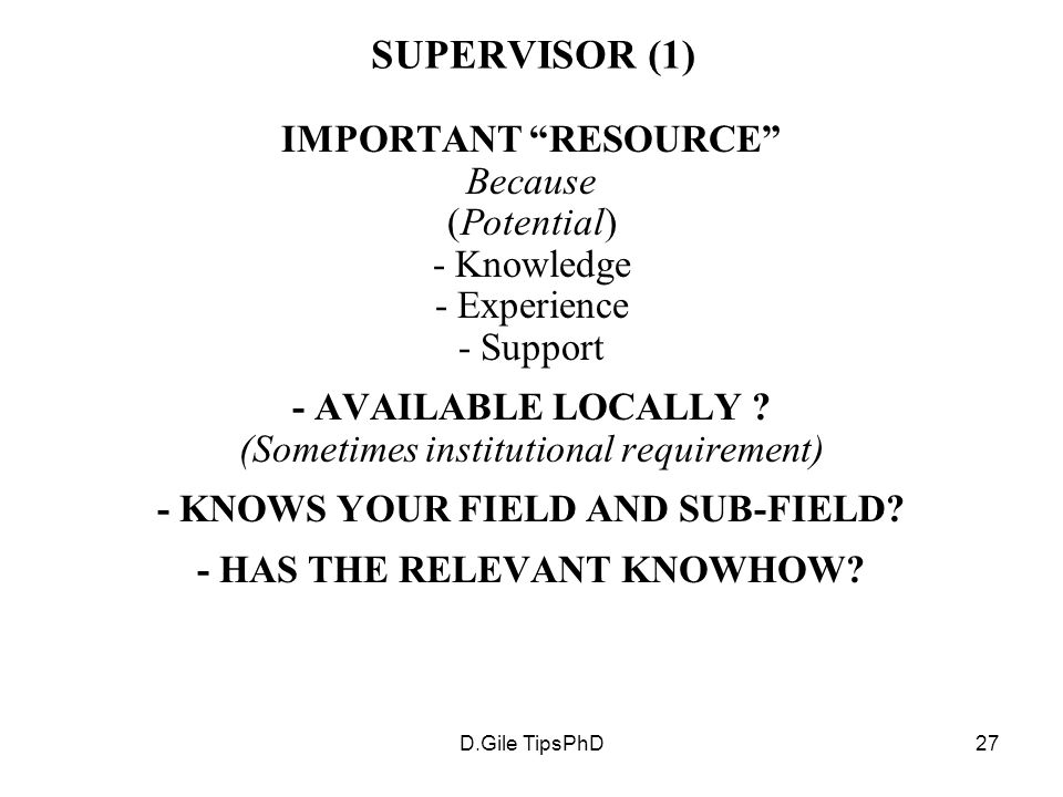 D.Gile TipsPhD27 SUPERVISOR (1) IMPORTANT RESOURCE Because (Potential) - Knowledge - Experience - Support - AVAILABLE LOCALLY .
