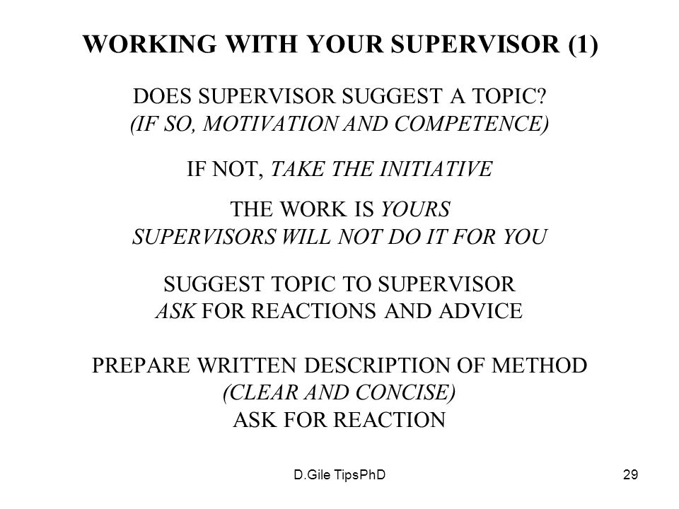 D.Gile TipsPhD29 WORKING WITH YOUR SUPERVISOR (1) DOES SUPERVISOR SUGGEST A TOPIC? (IF SO, MOTIVATION AND COMPETENCE) IF NOT, TAKE THE INITIATIVE THE