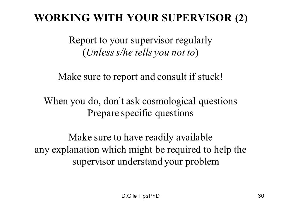 D.Gile TipsPhD30 WORKING WITH YOUR SUPERVISOR (2) Report to your supervisor regularly (Unless s/he tells you not to) Make sure to report and consult if stuck.