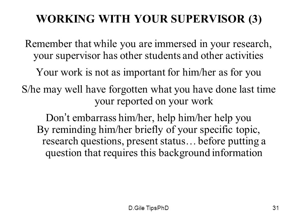D.Gile TipsPhD31 WORKING WITH YOUR SUPERVISOR (3) Remember that while you are immersed in your research, your supervisor has other students and other activities Your work is not as important for him/her as for you S/he may well have forgotten what you have done last time your reported on your work Don ' t embarrass him/her, help him/her help you By reminding him/her briefly of your specific topic, research questions, present status… before putting a question that requires this background information