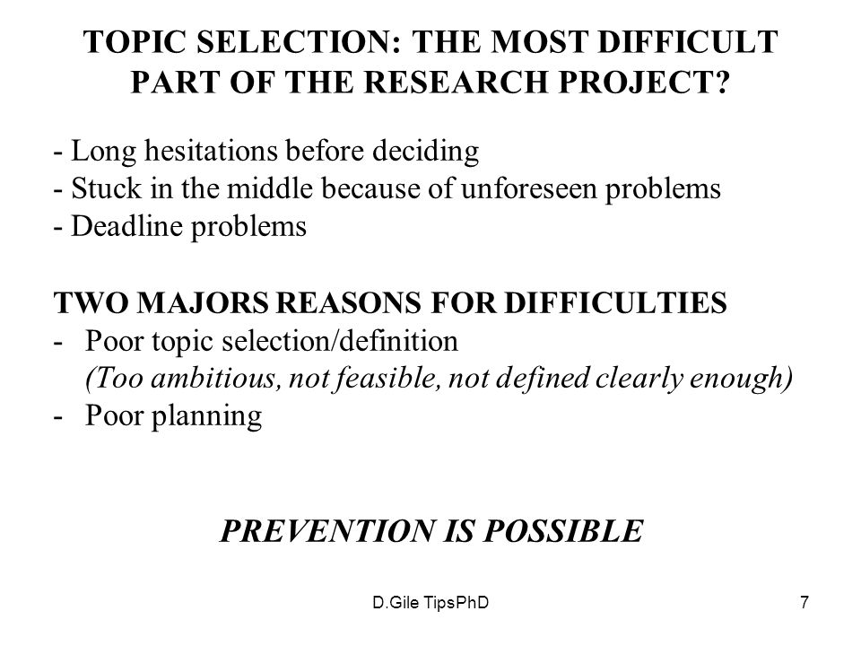 D.Gile TipsPhD7 TOPIC SELECTION: THE MOST DIFFICULT PART OF THE RESEARCH PROJECT? - Long hesitations before deciding - Stuck in the middle because of