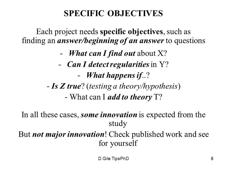 D.Gile TipsPhD8 SPECIFIC OBJECTIVES Each project needs specific objectives, such as finding an answer/beginning of an answer to questions -What can I find out about X.