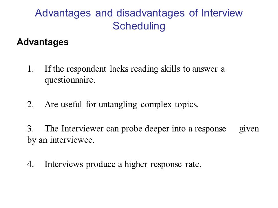 Advantages and disadvantages of Interview Scheduling Advantages 1. If the respondent lacks reading skills to answer a questionnaire. 2.Are useful for